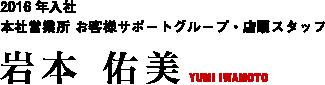 2016年入社 本社営業所 お客様サポートグループ・店頭スタッフ 岩本 佑美 YUMI IWAMOTO